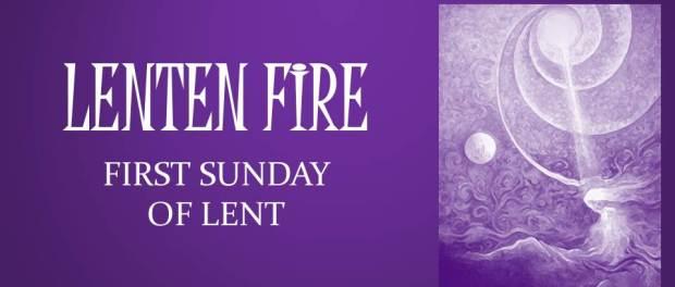 LENTEN FIRE: First Sunday Of Lent