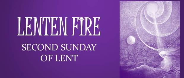 LENTEN FIRE: Second Sunday Of Lent