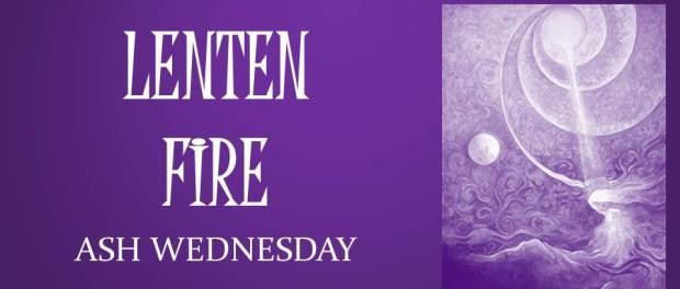 LENTEN FIRE: Ash Wednesday