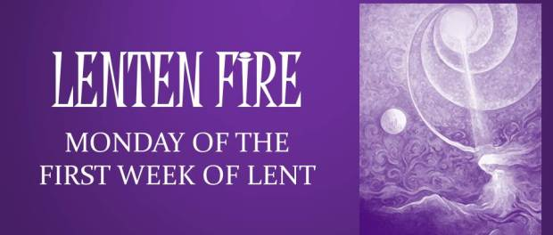 LENTEN FIRE: Monday Of The First Week Of Lent