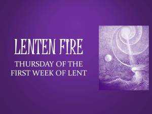 LENTEN FIRE: Thursday Of The First Week Of Lent