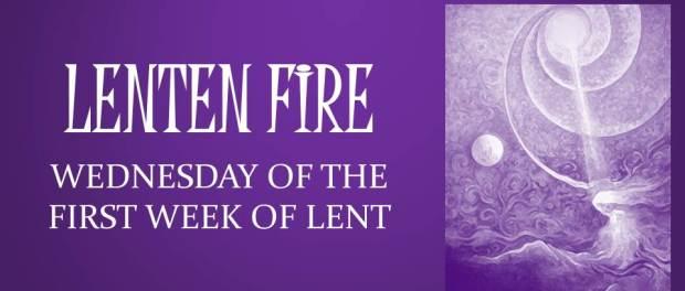LENTEN FIRE: Wednesday Of The First Week Of Lent