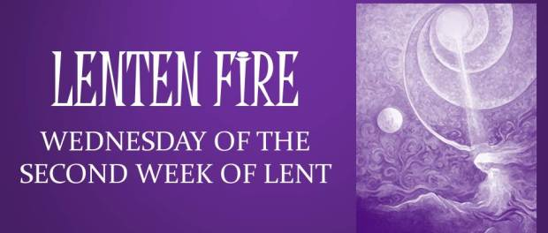 LENTEN FIRE: Wednesday Of The Second Week Of Lent