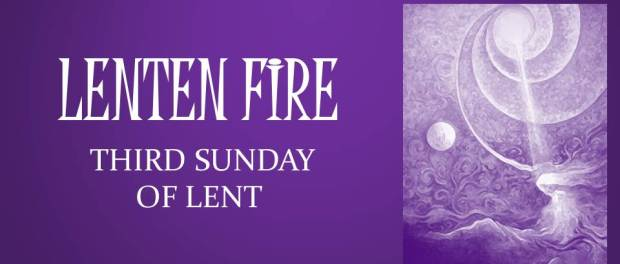 LENTEN FIRE: Third Sunday Of Lent