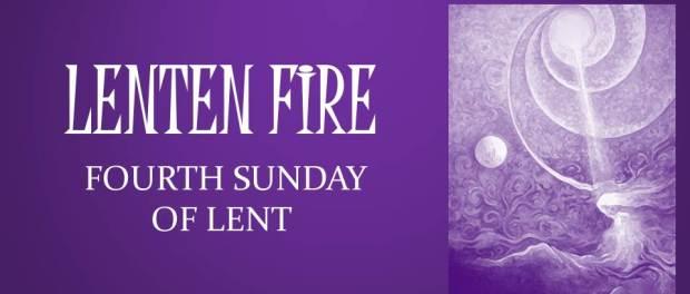 LENTEN FIRE: Fourth Sunday Of Lent