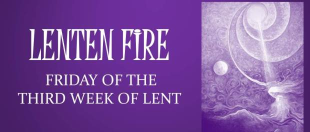 LENTEN FIRE: Friday Of The Third Week Of Lent