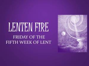 LENTEN FIRE: Friday Of The Fifth Week Of Lent
