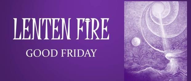 LENTEN FIRE: Good Friday