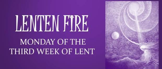 LENTEN FIRE: Monday Of The Second Week Of Lent