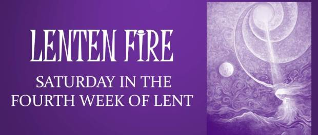 LENTEN FIRE: Saturday Of The Fourth Week Of Lent