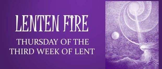 LENTEN FIRE: Thursday Of The Third Week Of Lent