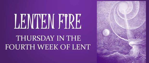 LENTEN FIRE: Thursday Of The Fourth Week Of Lent