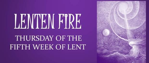 LENTEN FIRE: Thursday Of The Fifth Week Of Lent