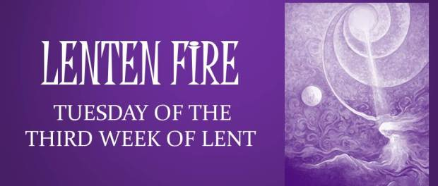 LENTEN FIRE: Tuesday Of The Second Week Of Lent