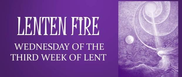 LENTEN FIRE: Wednesday Of The Third Week Of Lent