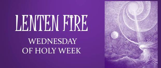 LENTEN FIRE: Wednesday Of Holy Week